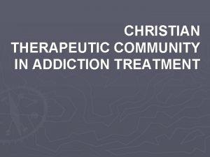 CHRISTIAN THERAPEUTIC COMMUNITY IN ADDICTION TREATMENT Addiction in