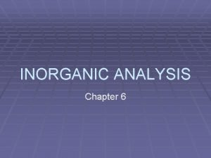 INORGANIC ANALYSIS Chapter 6 Inorganic Compounds Compounds which