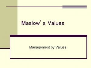 Maslows Values Management by Values MASLOWS ASSUMPTIONS 1