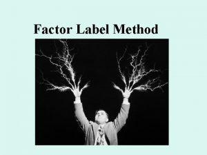 Factor Label Method Factor Label Method used to