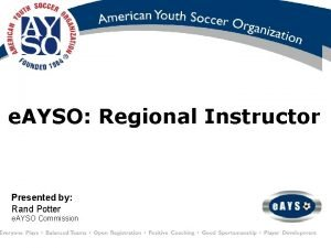 e AYSO Regional Instructor Presented by Rand Potter