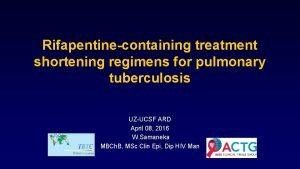 Rifapentinecontaining treatment shortening regimens for pulmonary tuberculosis UZUCSF