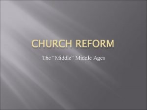 CHURCH REFORM The Middle Middle Ages Where we