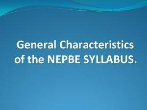 General Characteristics of the NEPBE SYLLABUS General purpose