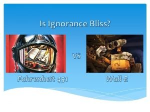 Is Ignorance Bliss VS Fahrenheit 451 WallE Brought
