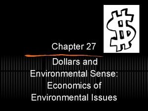 Chapter 27 Dollars and Environmental Sense Economics of