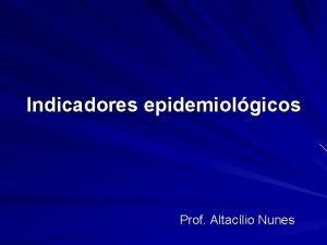 Indicadores epidemiolgicos Prof Altaclio Nunes Indicadores epidemiolgicos Indicador