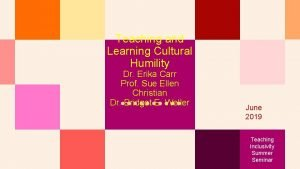Teaching and Learning Cultural Humility Dr Erika Carr