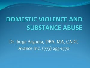 DOMESTIC VIOLENCE AND SUBSTANCE ABUSE Dr Jorge Argueta