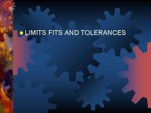 LIMITS FITS AND TOLERANCES NEED OF LIMITS FITS