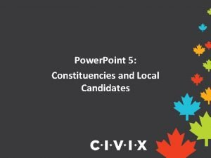 Power Point 5 Constituencies and Local Candidates What