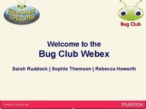 Welcome to the Bug Club Webex Sarah Ruddock