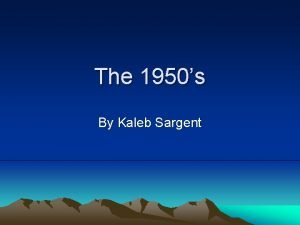 The 1950s By Kaleb Sargent Brief intro The
