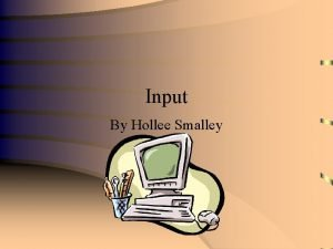 Input By Hollee Smalley What is Input Input