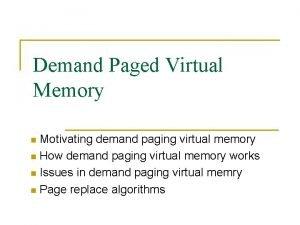 Demand Paged Virtual Memory Motivating demand paging virtual