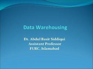Data Warehousing Dr Abdul Basit Siddiqui Assistant Professor