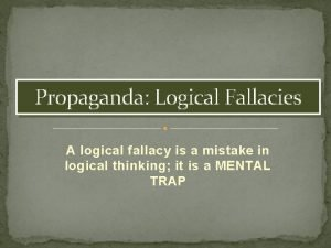 Propaganda Logical Fallacies A logical fallacy is a