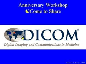 Anniversary Workshop Come to Share DICOM in THE