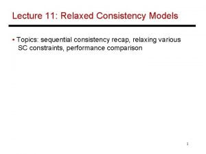 Lecture 11 Relaxed Consistency Models Topics sequential consistency