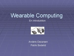 Wearable Computing En introduktion Anders Oscarsen Patrik Bodelid