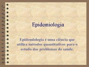 Epidemiologia uma cincia que utiliza mtodos quantitativos para