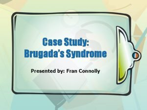 Case Study Brugadas Syndrome Presented by Fran Connolly