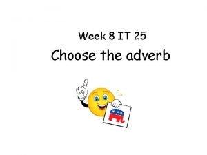 Week 8 IT 25 Choose the adverb Week