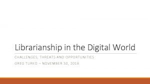 Librarianship in the Digital World CHALLENGES THREATS AND