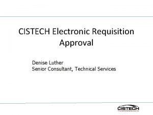 CISTECH Electronic Requisition Approval Denise Luther Senior Consultant