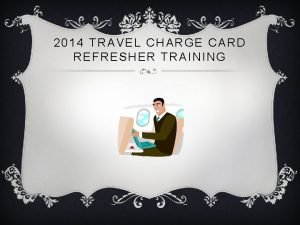2014 TRAVEL CHARGE CARD REFRESHER TRAINING TRAVEL CHARGE