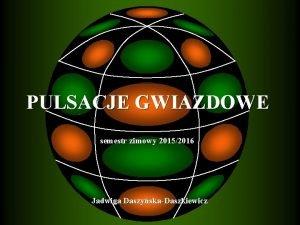 PULSACJE GWIAZDOWE semestr zimowy 20152016 Jadwiga DaszyskaDaszkiewicz OPIS