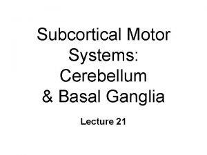 Subcortical Motor Systems Cerebellum Basal Ganglia Lecture 21