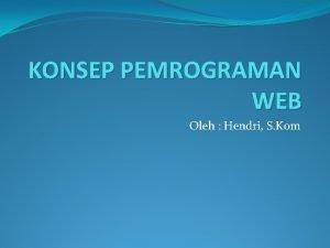 KONSEP PEMROGRAMAN WEB Oleh Hendri S Kom Pemrograman