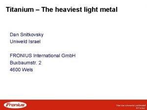 Titanium The heaviest light metal Dan Snitkovsky Uniweld