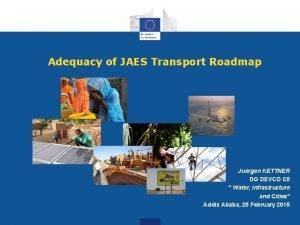Adequacy of JAES Transport Roadmap Juergen KETTNER DG