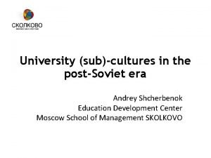University subcultures in the postSoviet era Andrey Shcherbenok