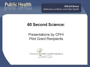 60 Second Science Presentations by CPHI Pilot Grant