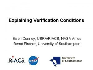 Explaining Verification Conditions Ewen Denney USRARIACS NASA Ames