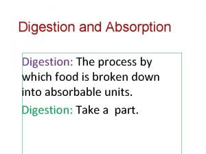 Digestion and Absorption Digestion The process by which