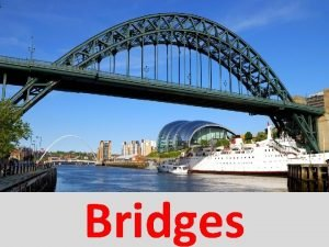 Bridges Bridges A bridge is a structure built