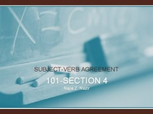 SUBJECTVERB AGREEMENT 101 SECTION 4 Najia Z Nazir