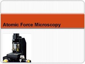 Atomic Force Microscopy Atomic force microscopy AFM is