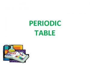 PERIODIC TABLE The periodic table is a tabular