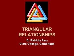 TRIANGULAR RELATIONSHIPS Dr Patricia Fara Clare College Cambridge
