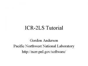 ICR2 LS Tutorial Gordon Anderson Pacific Northwest National