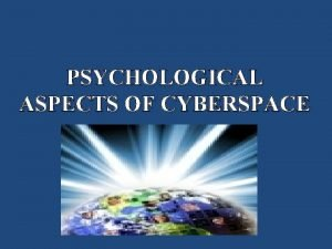 PSYCHOLOGICAL ASPECTS OF CYBERSPACE What is cyberspace In