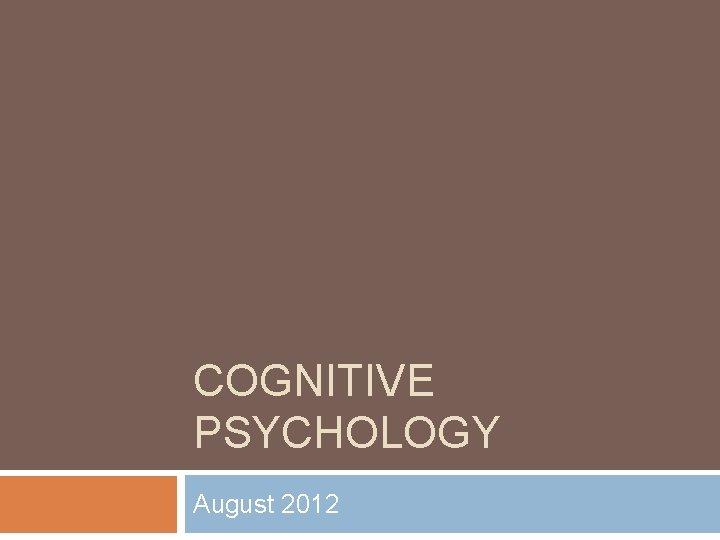 COGNITIVE PSYCHOLOGY August 2012 Background Cognitive psychology is
