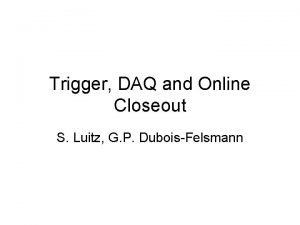 Trigger DAQ and Online Closeout S Luitz G