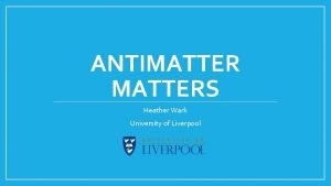 ANTIMATTERS Heather Wark University of Liverpool Feedback from