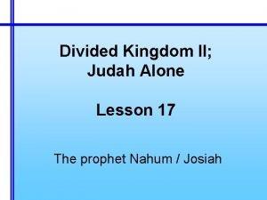 Divided Kingdom II Judah Alone Lesson 17 The